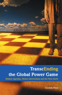Risi, Armin – TranscEnding the Global Power Game – Hidden Agendas, Divine Intervention and the New Earth (2010)